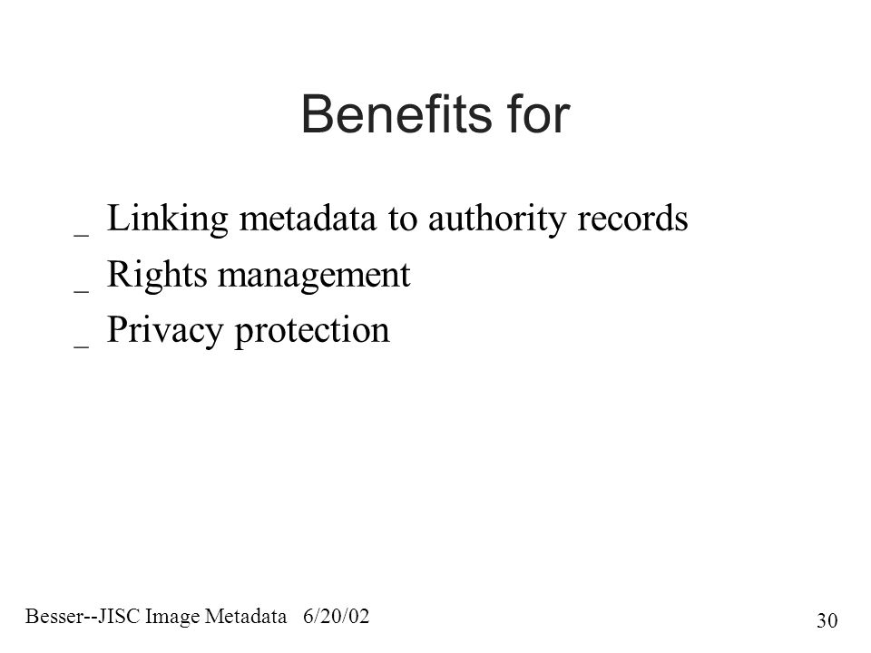 Besser--JISC Image Metadata 6/20/02 30 Benefits for _ Linking metadata to authority records _ Rights management _ Privacy protection