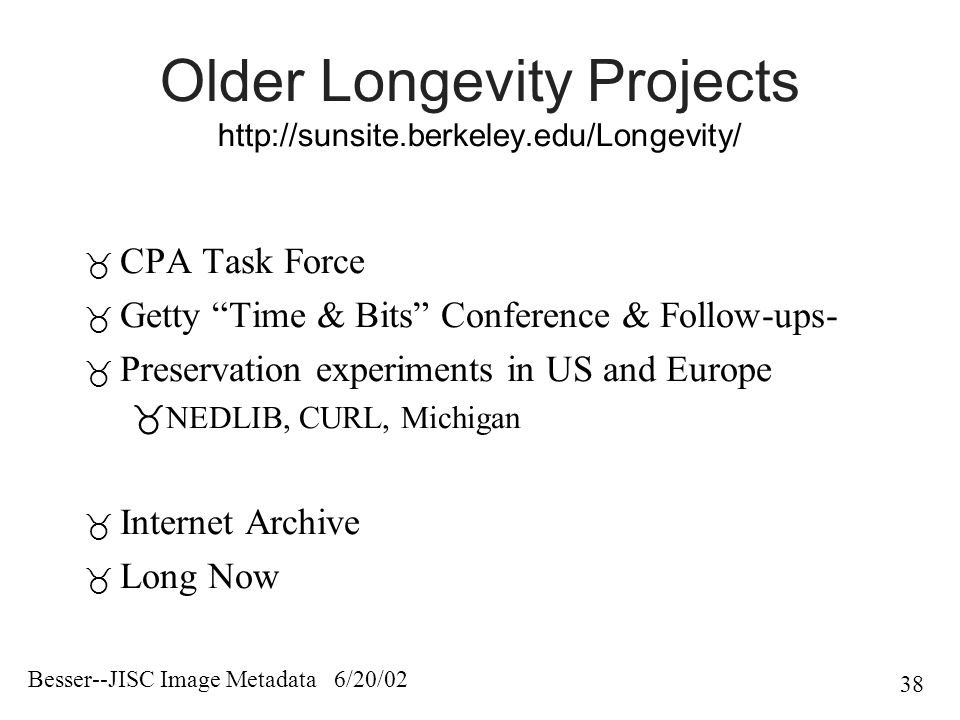 Besser--JISC Image Metadata 6/20/02 38 Older Longevity Projects http://sunsite.berkeley.edu/Longevity/  CPA Task Force  Getty Time & Bits Conference & Follow-ups-  Preservation experiments in US and Europe  NEDLIB, CURL, Michigan  Internet Archive  Long Now