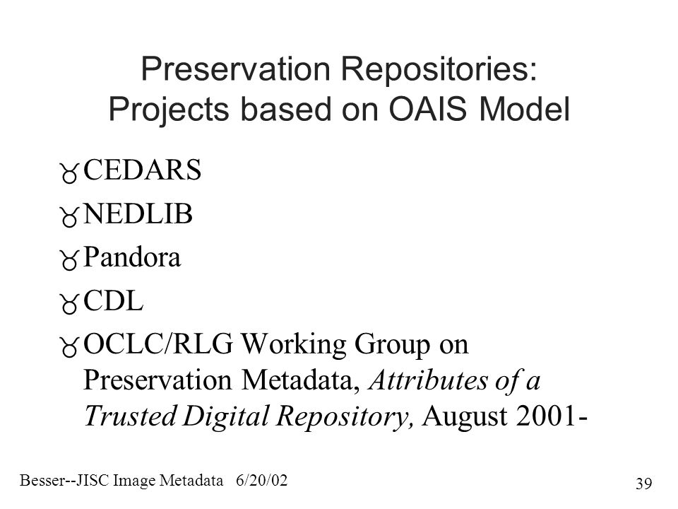 Besser--JISC Image Metadata 6/20/02 39 Preservation Repositories: Projects based on OAIS Model  CEDARS  NEDLIB  Pandora  CDL  OCLC/RLG Working Group on Preservation Metadata, Attributes of a Trusted Digital Repository, August 2001-