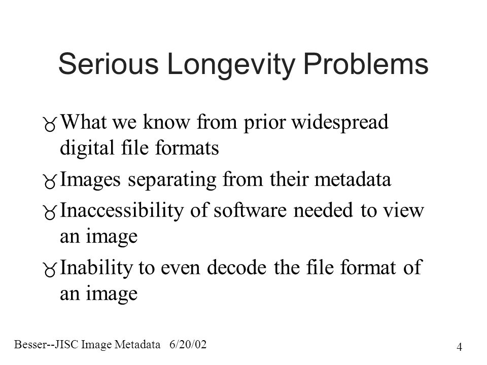 Besser--JISC Image Metadata 6/20/02 4 Serious Longevity Problems  What we know from prior widespread digital file formats  Images separating from their metadata  Inaccessibility of software needed to view an image  Inability to even decode the file format of an image