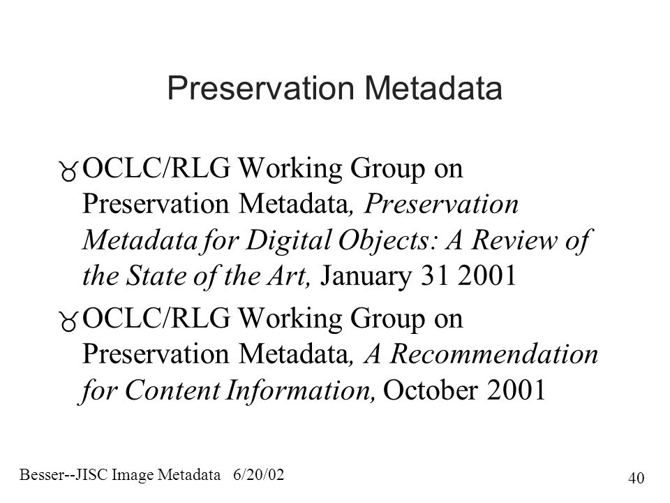 Besser--JISC Image Metadata 6/20/02 40 Preservation Metadata  OCLC/RLG Working Group on Preservation Metadata, Preservation Metadata for Digital Objects: A Review of the State of the Art, January 31 2001  OCLC/RLG Working Group on Preservation Metadata, A Recommendation for Content Information, October 2001