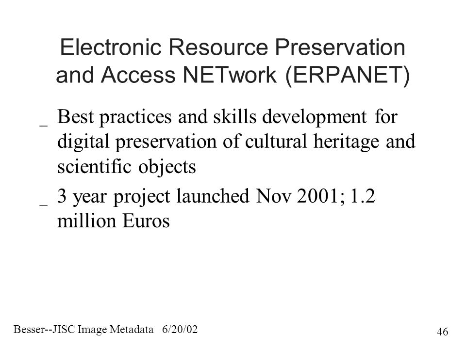 Besser--JISC Image Metadata 6/20/02 46 Electronic Resource Preservation and Access NETwork (ERPANET) _ Best practices and skills development for digital preservation of cultural heritage and scientific objects _ 3 year project launched Nov 2001; 1.2 million Euros
