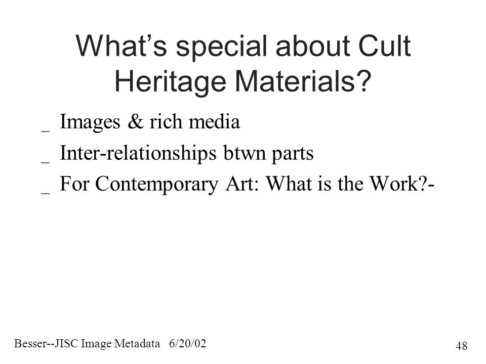 Besser--JISC Image Metadata 6/20/02 48 What's special about Cult Heritage Materials.