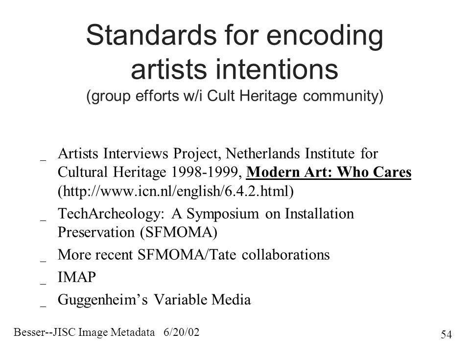 Besser--JISC Image Metadata 6/20/02 54 Standards for encoding artists intentions (group efforts w/i Cult Heritage community) _ Artists Interviews Project, Netherlands Institute for Cultural Heritage 1998-1999, Modern Art: Who Cares (http://www.icn.nl/english/6.4.2.html) _ TechArcheology: A Symposium on Installation Preservation (SFMOMA) _ More recent SFMOMA/Tate collaborations _ IMAP _ Guggenheim's Variable Media