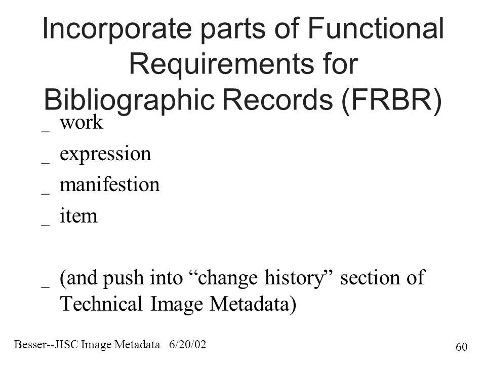 Besser--JISC Image Metadata 6/20/02 60 Incorporate parts of Functional Requirements for Bibliographic Records (FRBR) _ work _ expression _ manifestion _ item _ (and push into change history section of Technical Image Metadata)