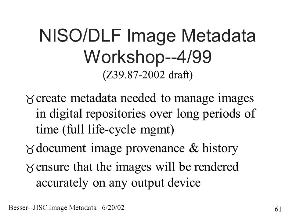 Besser--JISC Image Metadata 6/20/02 61 NISO/DLF Image Metadata Workshop--4/99 ( Z39.87-2002 draft)  create metadata needed to manage images in digital repositories over long periods of time (full life-cycle mgmt)  document image provenance & history  ensure that the images will be rendered accurately on any output device