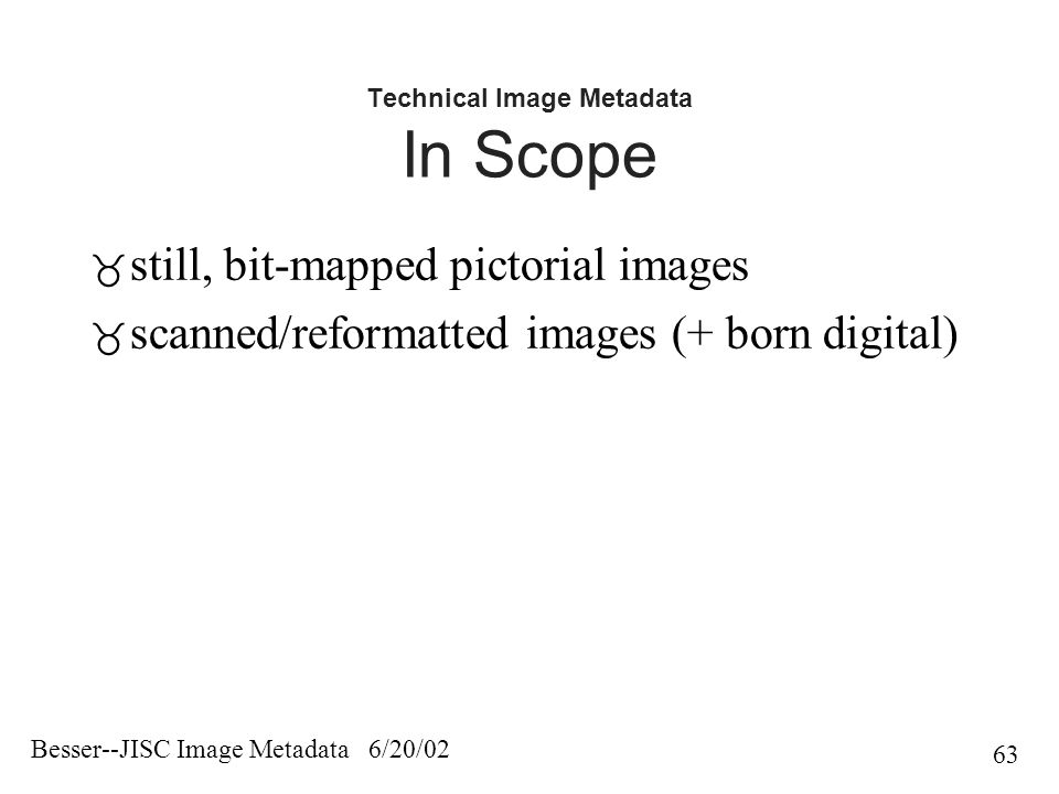 Besser--JISC Image Metadata 6/20/02 63 Technical Image Metadata In Scope  still, bit-mapped pictorial images  scanned/reformatted images (+ born digital)