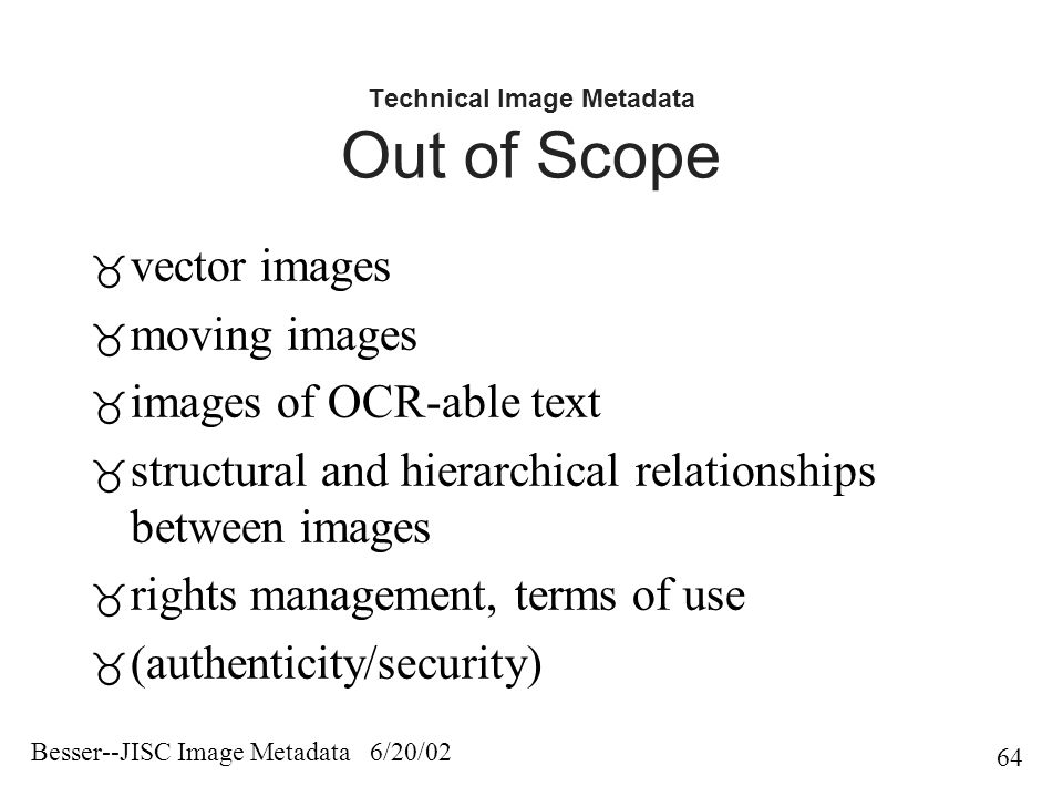 Besser--JISC Image Metadata 6/20/02 64 Technical Image Metadata Out of Scope  vector images  moving images  images of OCR-able text  structural and hierarchical relationships between images  rights management, terms of use  (authenticity/security)