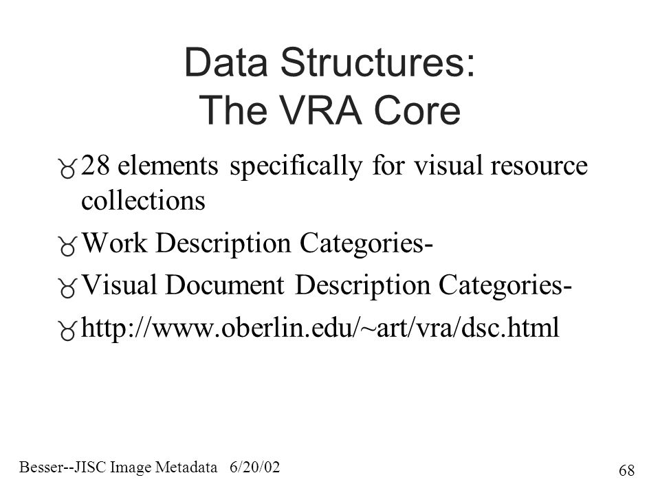 Besser--JISC Image Metadata 6/20/02 68 Data Structures: The VRA Core  28 elements specifically for visual resource collections  Work Description Categories-  Visual Document Description Categories-  http://www.oberlin.edu/~art/vra/dsc.html