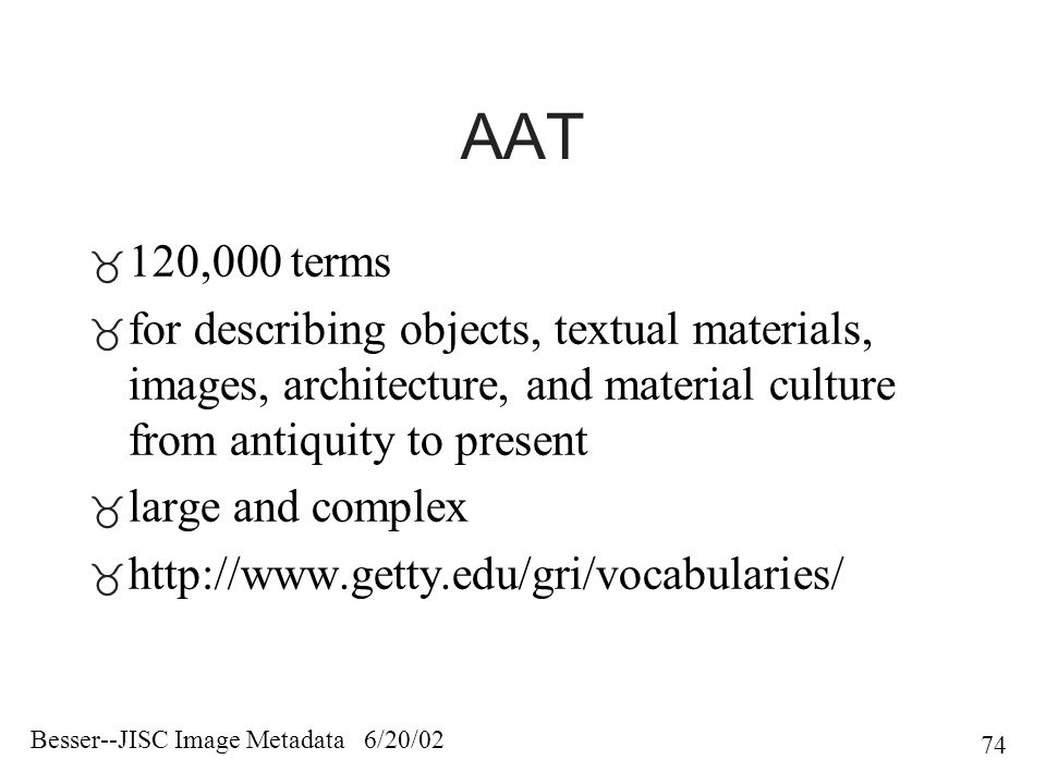 Besser--JISC Image Metadata 6/20/02 74 AAT  120,000 terms  for describing objects, textual materials, images, architecture, and material culture from antiquity to present  large and complex  http://www.getty.edu/gri/vocabularies/