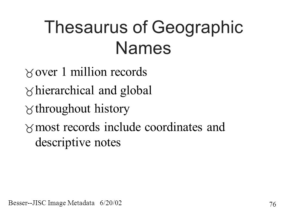 Besser--JISC Image Metadata 6/20/02 76 Thesaurus of Geographic Names  over 1 million records  hierarchical and global  throughout history  most records include coordinates and descriptive notes