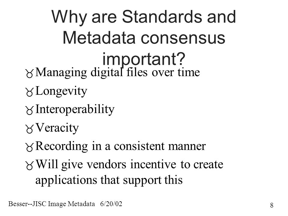 Besser--JISC Image Metadata 6/20/02 8 Why are Standards and Metadata consensus important.