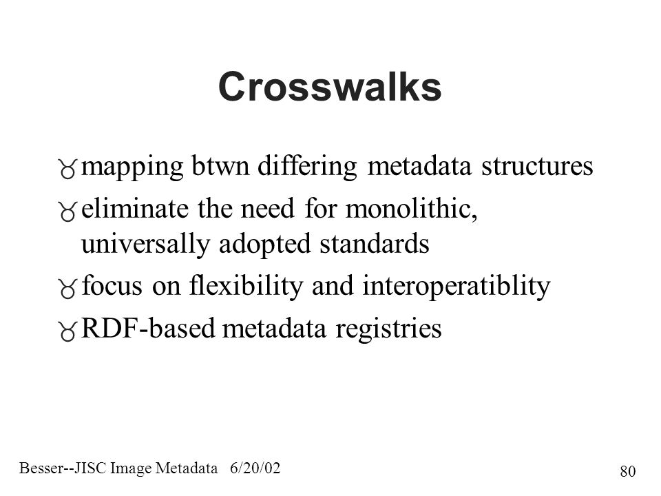 Besser--JISC Image Metadata 6/20/02 80 Crosswalks  mapping btwn differing metadata structures  eliminate the need for monolithic, universally adopted standards  focus on flexibility and interoperatiblity  RDF-based metadata registries