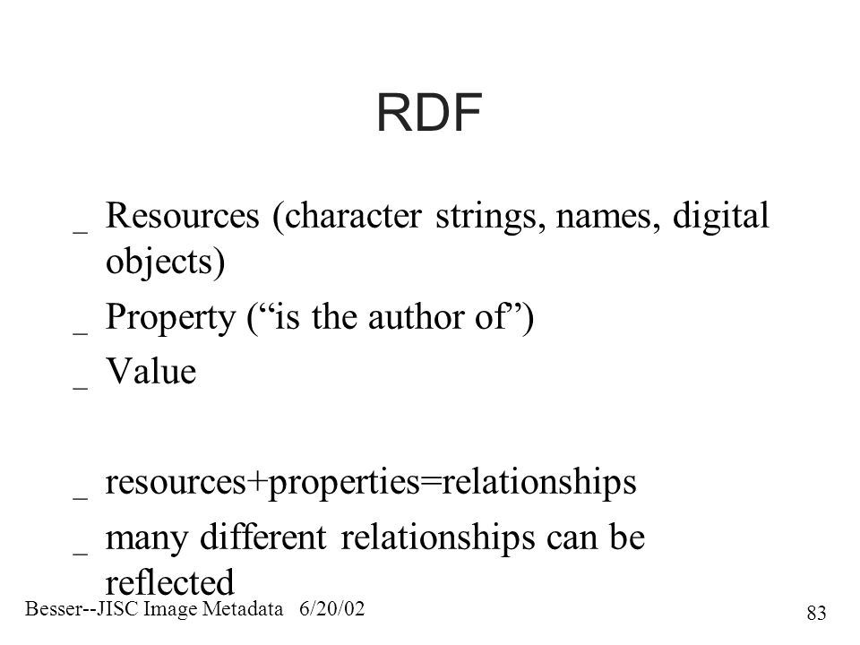 Besser--JISC Image Metadata 6/20/02 83 RDF _ Resources (character strings, names, digital objects) _ Property ( is the author of ) _ Value _ resources+properties=relationships _ many different relationships can be reflected