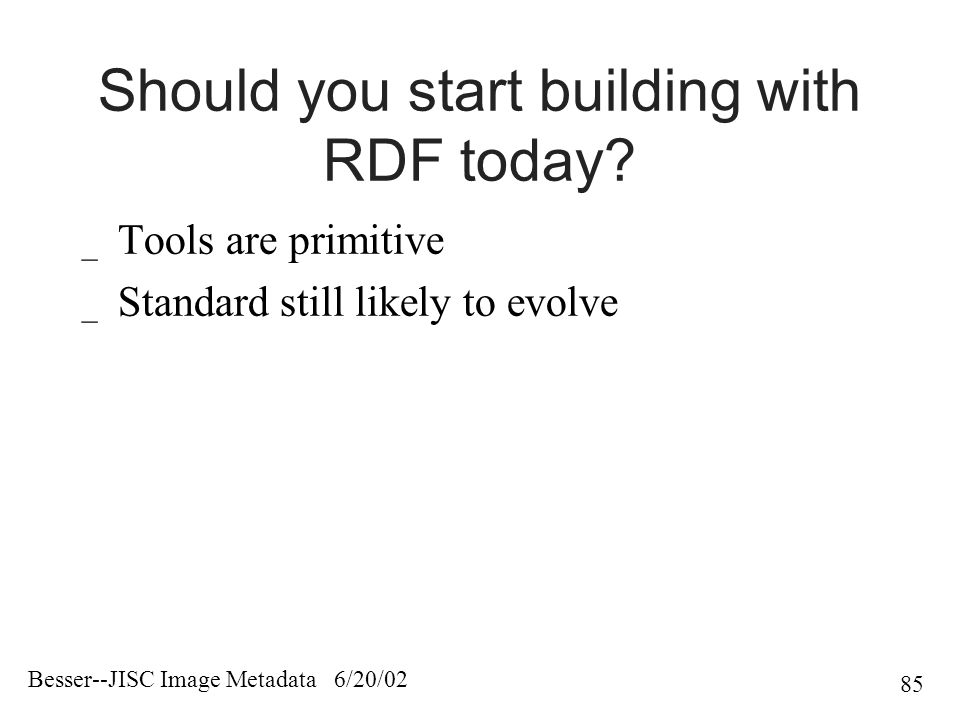 Besser--JISC Image Metadata 6/20/02 85 Should you start building with RDF today.