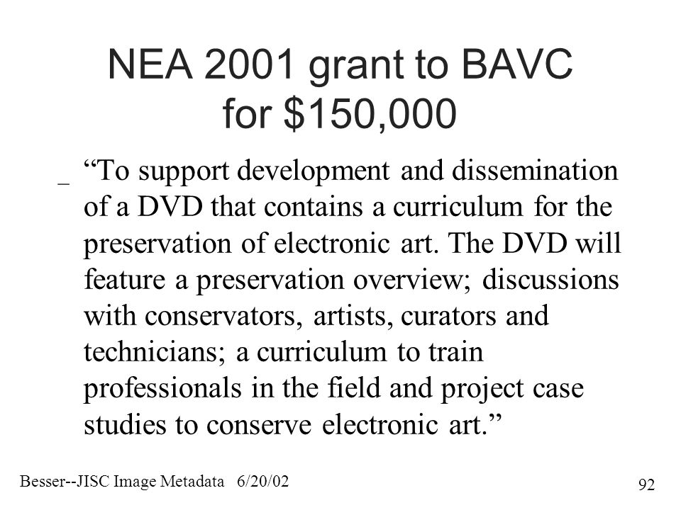 Besser--JISC Image Metadata 6/20/02 92 NEA 2001 grant to BAVC for $150,000 _ To support development and dissemination of a DVD that contains a curriculum for the preservation of electronic art.