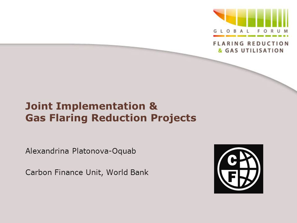 Joint Implementation & Gas Flaring Reduction Projects Alexandrina Platonova-Oquab Carbon Finance Unit, World Bank
