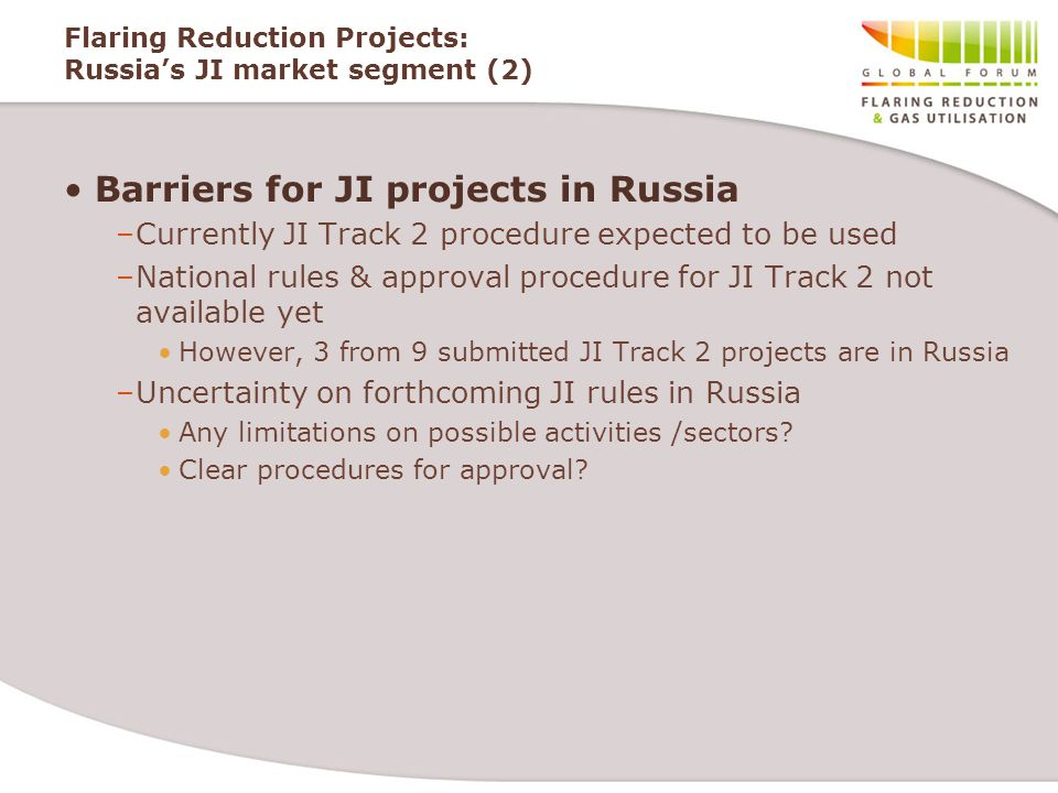 Flaring Reduction Projects: Russia's JI market segment (2) Barriers for JI projects in Russia –Currently JI Track 2 procedure expected to be used –National rules & approval procedure for JI Track 2 not available yet However, 3 from 9 submitted JI Track 2 projects are in Russia –Uncertainty on forthcoming JI rules in Russia Any limitations on possible activities /sectors.