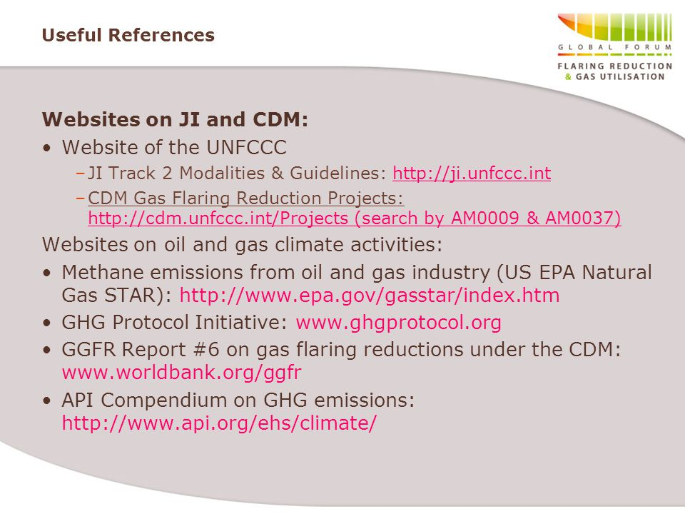 Useful References Websites on JI and CDM: Website of the UNFCCC –JI Track 2 Modalities & Guidelines:   –CDM Gas Flaring Reduction Projects:   (search by AM0009 & AM0037) Websites on oil and gas climate activities: Methane emissions from oil and gas industry (US EPA Natural Gas STAR):   GHG Protocol Initiative:   GGFR Report #6 on gas flaring reductions under the CDM:   API Compendium on GHG emissions: