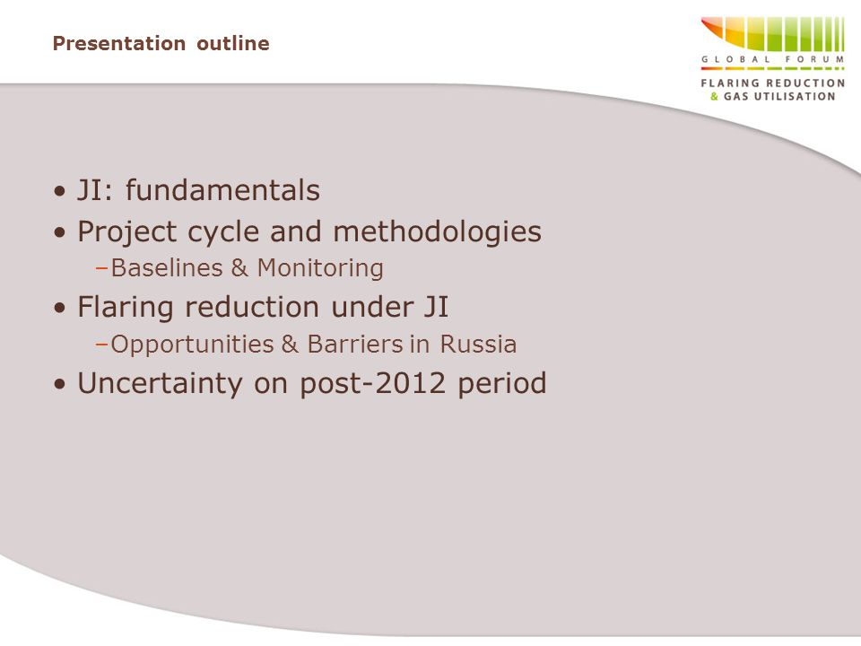Presentation outline JI: fundamentals Project cycle and methodologies –Baselines & Monitoring Flaring reduction under JI –Opportunities & Barriers in Russia Uncertainty on post-2012 period