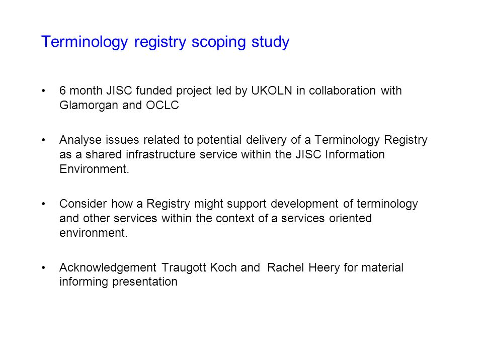 Terminology registry scoping study 6 month JISC funded project led by UKOLN in collaboration with Glamorgan and OCLC Analyse issues related to potential delivery of a Terminology Registry as a shared infrastructure service within the JISC Information Environment.