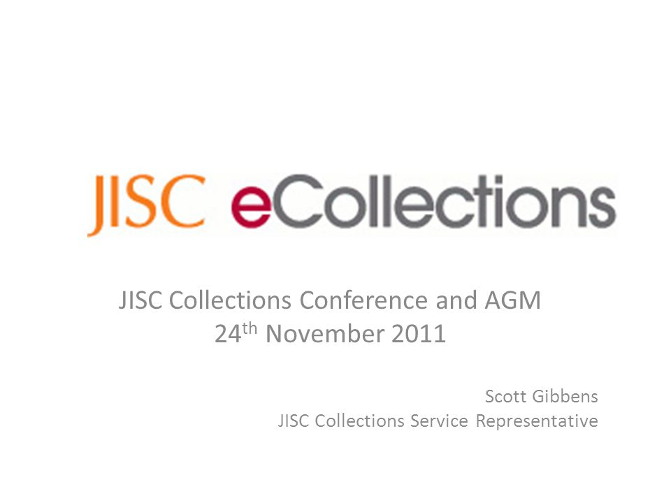 JISC Collections Conference and AGM 24 th November 2011 Scott Gibbens JISC Collections Service Representative