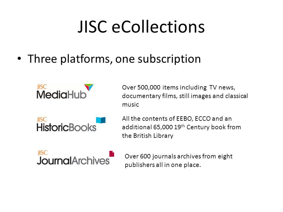 JISC eCollections Three platforms, one subscription All the contents of EEBO, ECCO and an additional 65, th Century book from the British Library Over 500,000 items including TV news, documentary films, still images and classical music Over 600 journals archives from eight publishers all in one place.