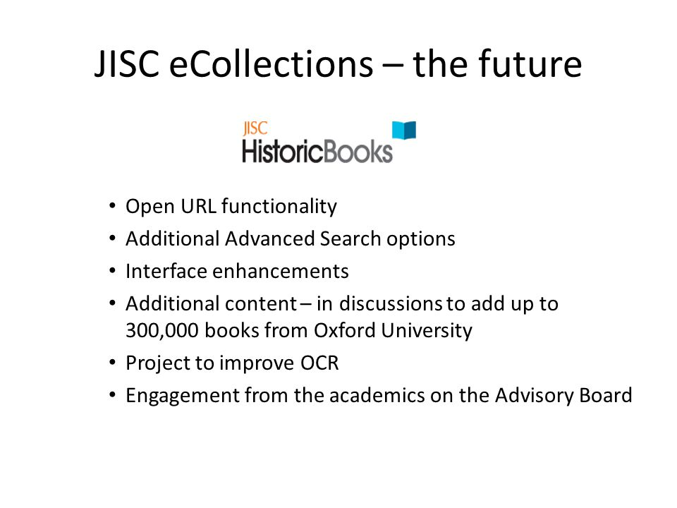 JISC eCollections – the future Open URL functionality Additional Advanced Search options Interface enhancements Additional content – in discussions to add up to 300,000 books from Oxford University Project to improve OCR Engagement from the academics on the Advisory Board