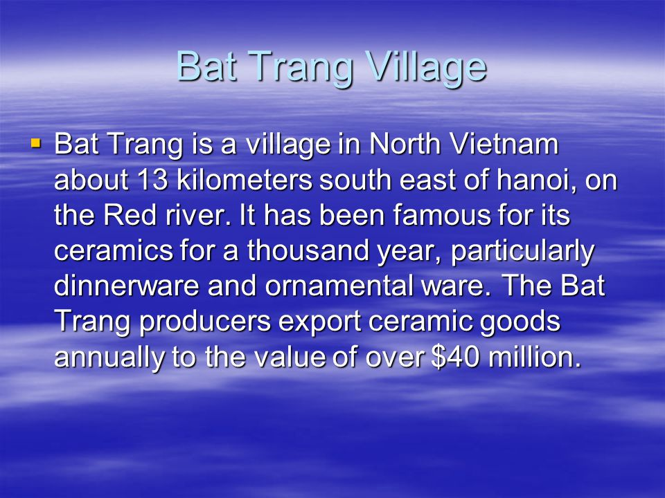 Bat Trang Village  Bat Trang is a village in North Vietnam about 13 kilometers south east of hanoi, on the Red river.