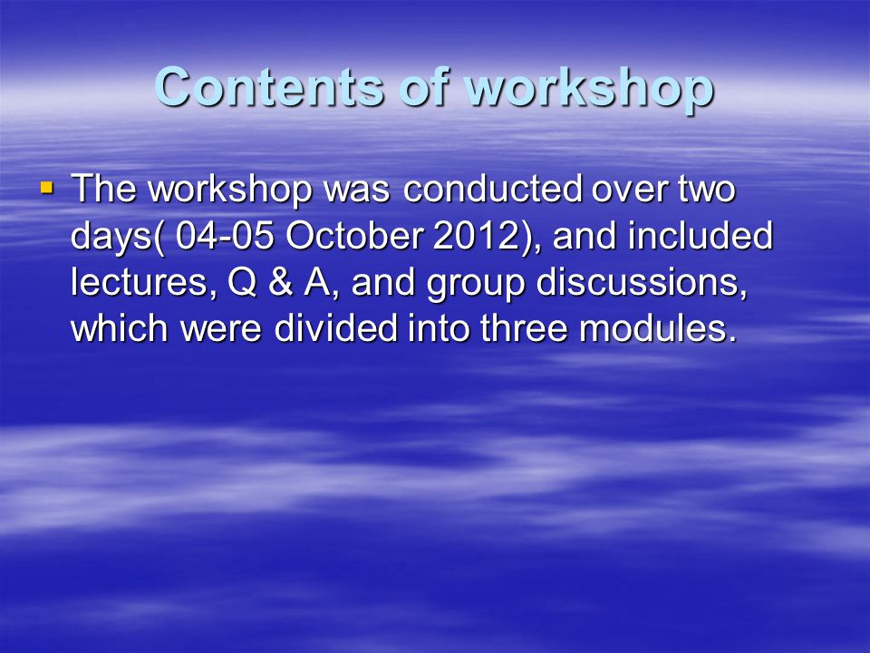 Contents of workshop  The workshop was conducted over two days( October 2012), and included lectures, Q & A, and group discussions, which were divided into three modules.