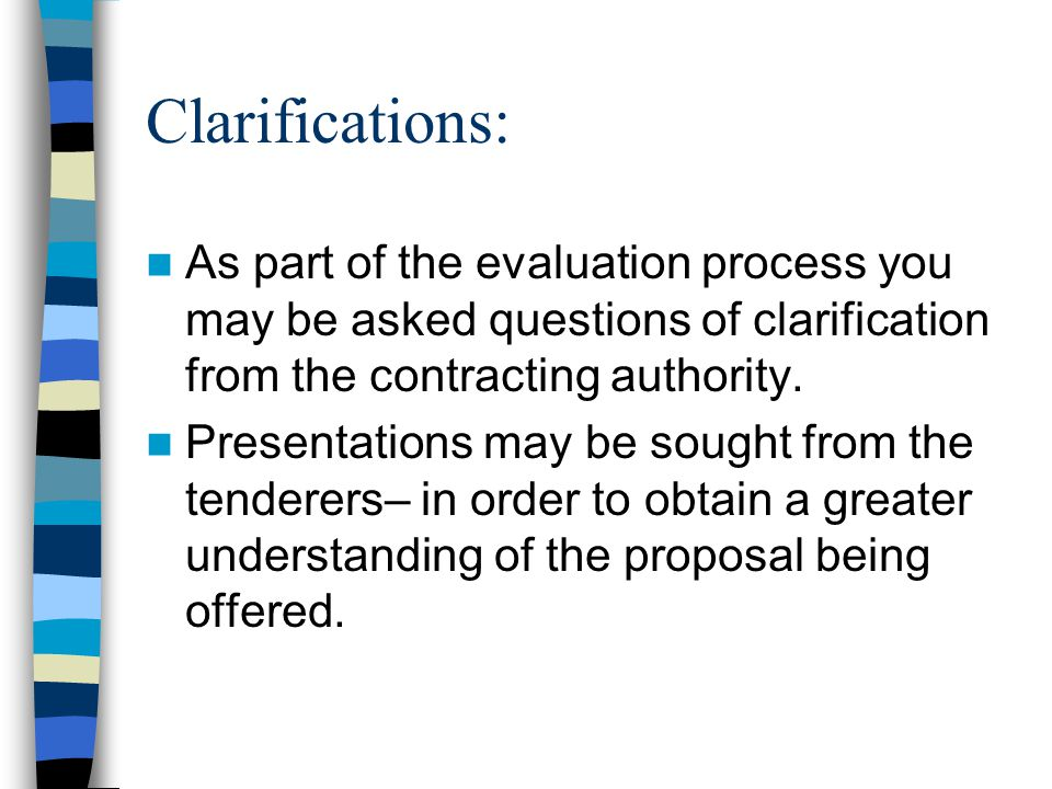 Clarifications: As part of the evaluation process you may be asked questions of clarification from the contracting authority.