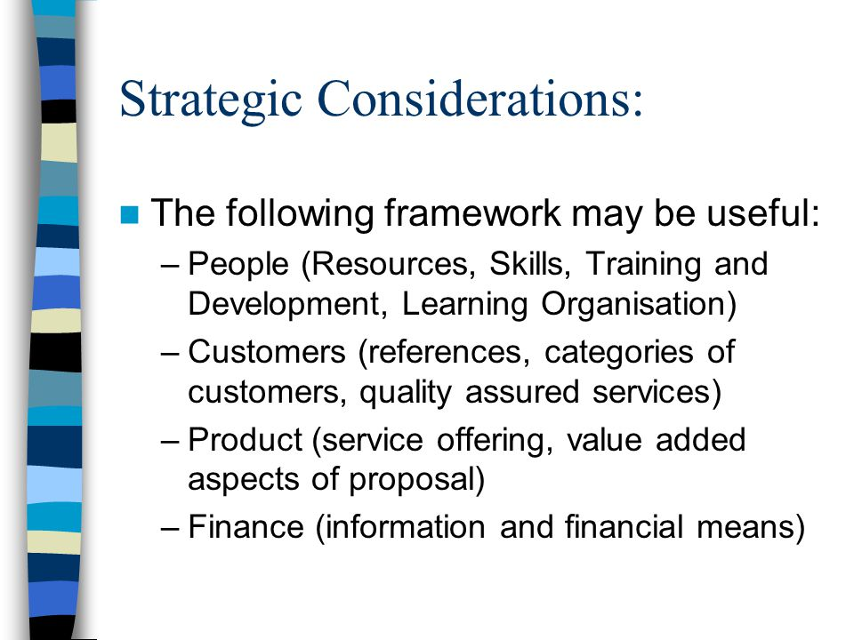 Strategic Considerations: The following framework may be useful: –People (Resources, Skills, Training and Development, Learning Organisation) –Customers (references, categories of customers, quality assured services) –Product (service offering, value added aspects of proposal) –Finance (information and financial means)
