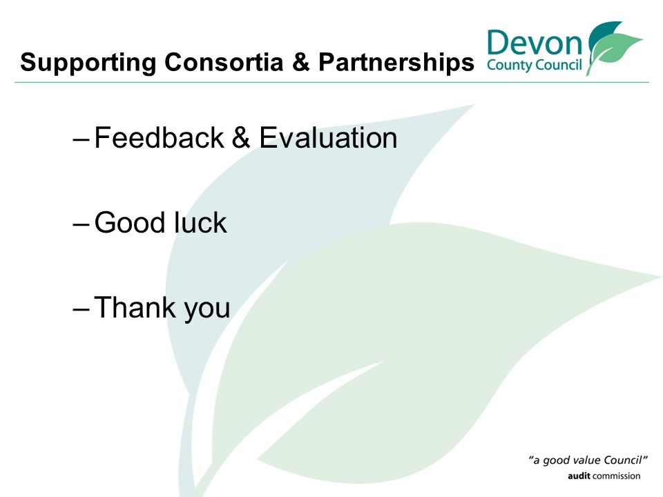 Supporting Consortia & Partnerships –Feedback & Evaluation –Good luck –Thank you