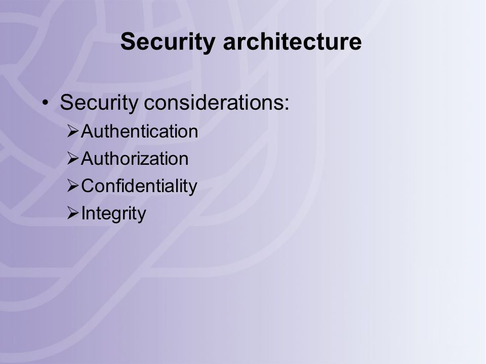 Security architecture Security considerations:  Authentication  Authorization  Confidentiality  Integrity