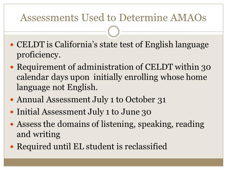 Assessments Used to Determine AMAOs CELDT is California's state test of English language proficiency.