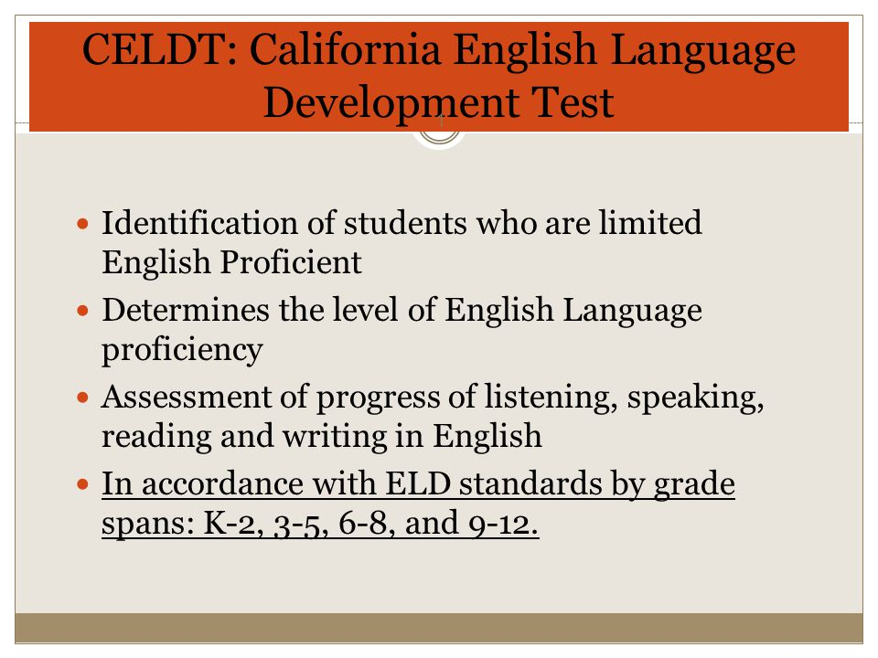 CELDT: California English Language Development Test Identification of students who are limited English Proficient Determines the level of English Language proficiency Assessment of progress of listening, speaking, reading and writing in English In accordance with ELD standards by grade spans: K-2, 3-5, 6-8, and 9-12.