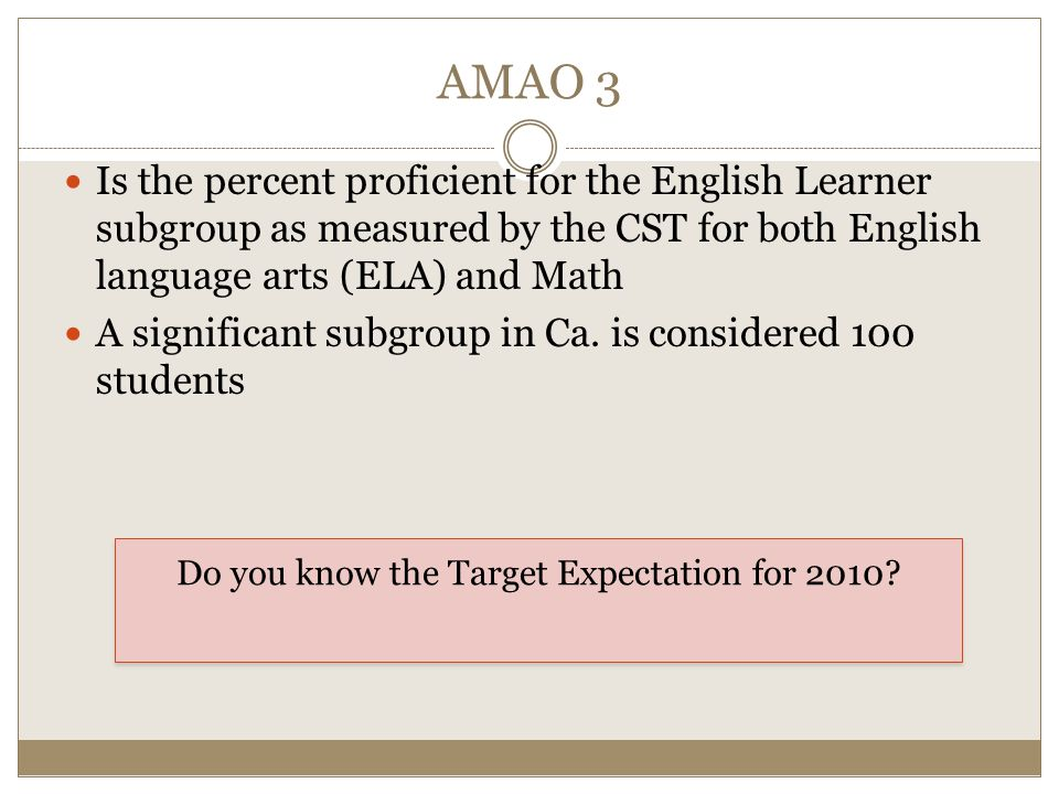 AMAO 3 Is the percent proficient for the English Learner subgroup as measured by the CST for both English language arts (ELA) and Math A significant subgroup in Ca.