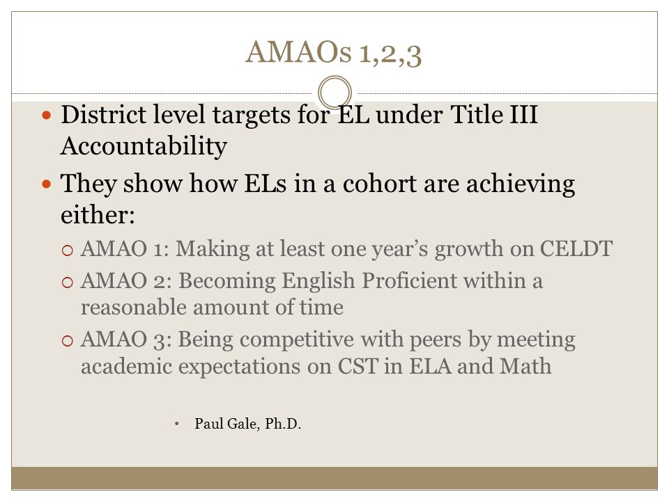 AMAOs 1,2,3 District level targets for EL under Title III Accountability They show how ELs in a cohort are achieving either:  AMAO 1: Making at least one year's growth on CELDT  AMAO 2: Becoming English Proficient within a reasonable amount of time  AMAO 3: Being competitive with peers by meeting academic expectations on CST in ELA and Math Paul Gale, Ph.D.