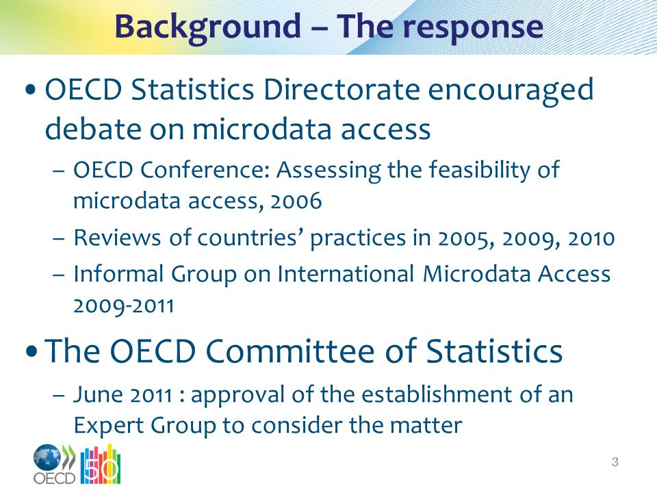 Background – The response OECD Statistics Directorate encouraged debate on microdata access –OECD Conference: Assessing the feasibility of microdata access, 2006 –Reviews of countries' practices in 2005, 2009, 2010 –Informal Group on International Microdata Access The OECD Committee of Statistics –June 2011 : approval of the establishment of an Expert Group to consider the matter 3