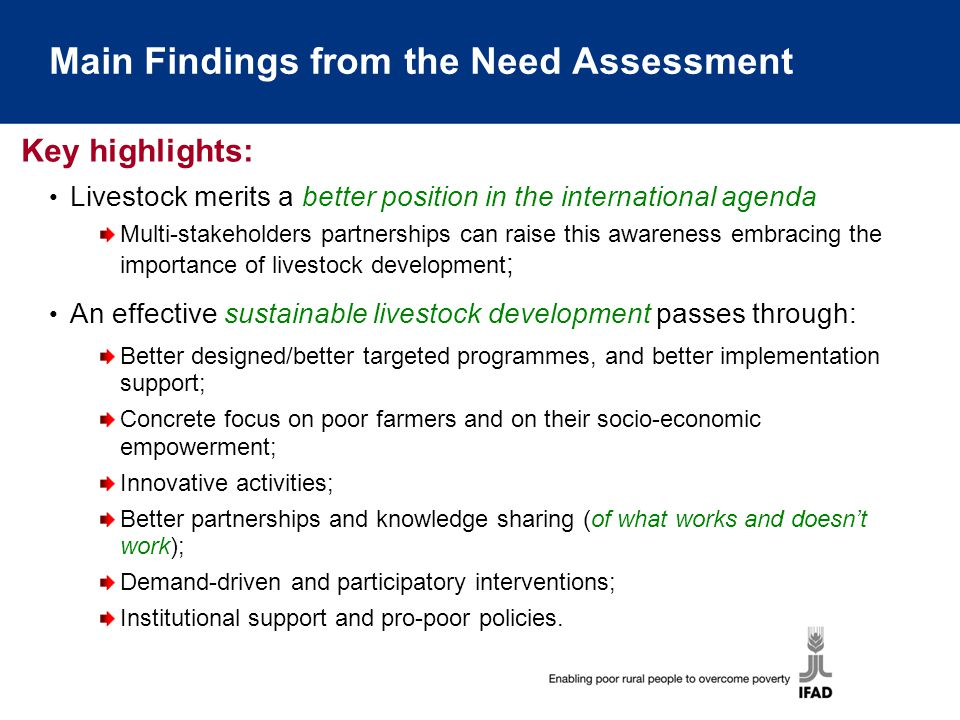 Main Findings from the Need Assessment Livestock merits a better position in the international agenda Multi-stakeholders partnerships can raise this awareness embracing the importance of livestock development ; An effective sustainable livestock development passes through: Better designed/better targeted programmes, and better implementation support; Concrete focus on poor farmers and on their socio-economic empowerment; Innovative activities; Better partnerships and knowledge sharing (of what works and doesn't work); Demand-driven and participatory interventions; Institutional support and pro-poor policies.