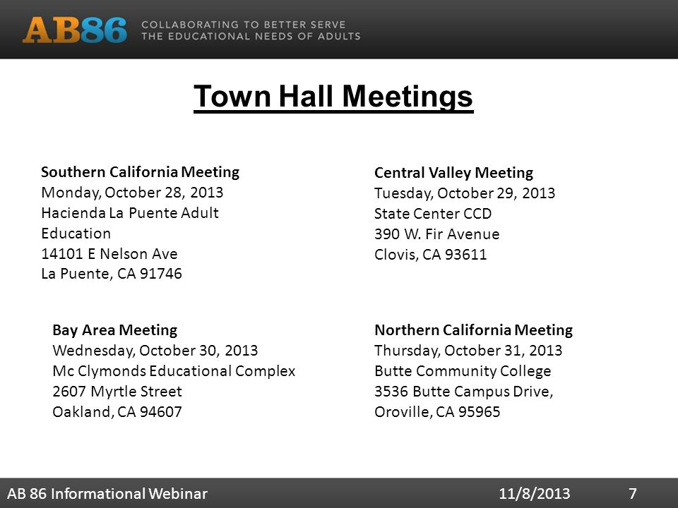 Town Hall Meetings 11/8/2013AB 86 Informational Webinar 7 Southern California Meeting Monday, October 28, 2013 Hacienda La Puente Adult Education E Nelson Ave La Puente, CA Bay Area Meeting Wednesday, October 30, 2013 Mc Clymonds Educational Complex 2607 Myrtle Street Oakland, CA Central Valley Meeting Tuesday, October 29, 2013 State Center CCD 390 W.