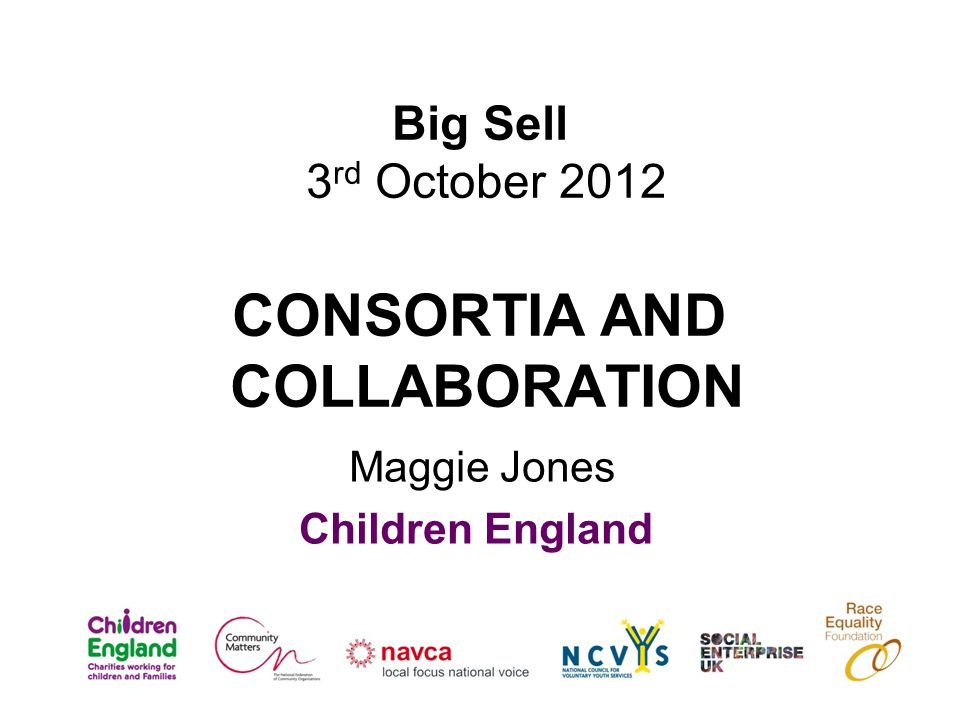 Big Sell 3 rd October 2012 CONSORTIA AND COLLABORATION Maggie Jones Children England