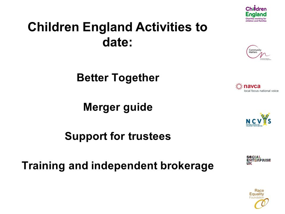Children England Activities to date: Better Together Merger guide Support for trustees Training and independent brokerage