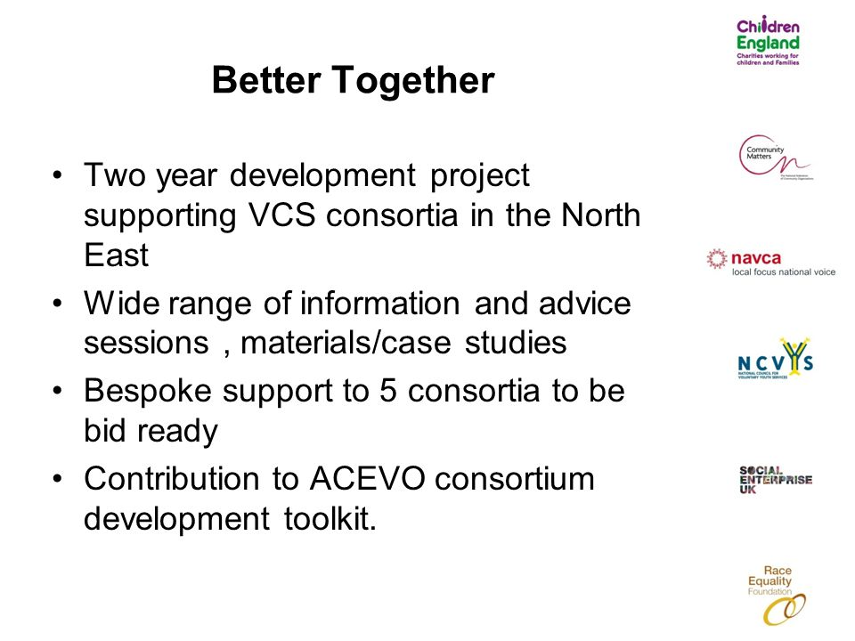 Better Together Two year development project supporting VCS consortia in the North East Wide range of information and advice sessions, materials/case studies Bespoke support to 5 consortia to be bid ready Contribution to ACEVO consortium development toolkit.