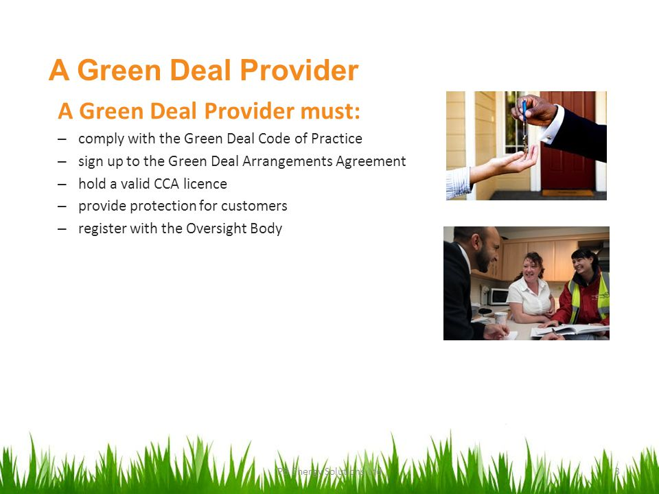 A Green Deal Provider A Green Deal Provider must: – comply with the Green Deal Code of Practice – sign up to the Green Deal Arrangements Agreement – hold a valid CCA licence – provide protection for customers – register with the Oversight Body PB Energy Solutions Ltd3