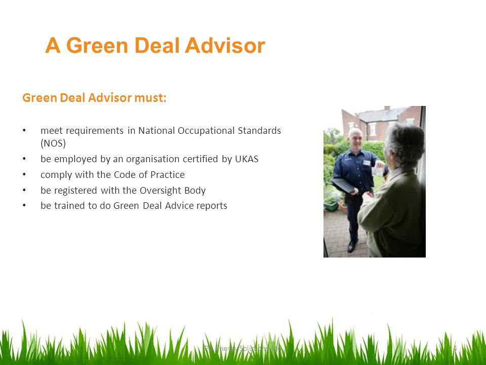 A Green Deal Advisor Green Deal Advisor must: meet requirements in National Occupational Standards (NOS) be employed by an organisation certified by UKAS comply with the Code of Practice be registered with the Oversight Body be trained to do Green Deal Advice reports PB Energy Solutions Ltd4
