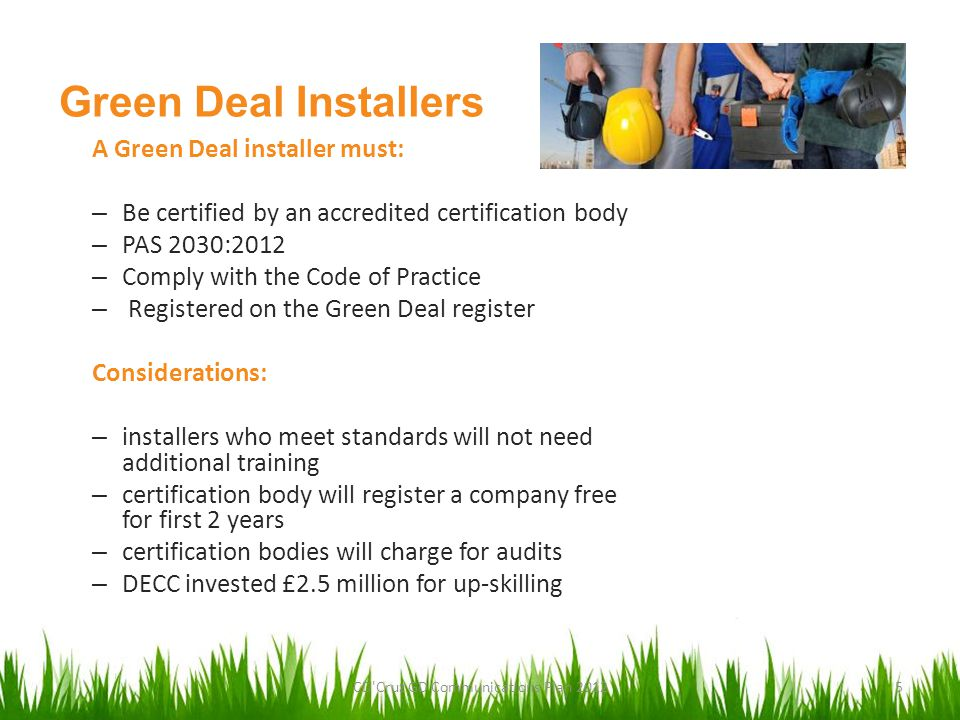 Green Deal Installers A Green Deal installer must: – Be certified by an accredited certification body – PAS 2030:2012 – Comply with the Code of Practice – Registered on the Green Deal register Considerations: – installers who meet standards will not need additional training – certification body will register a company free for first 2 years – certification bodies will charge for audits – DECC invested £2.5 million for up-skilling CD Cruz GD Communications Plan 20125