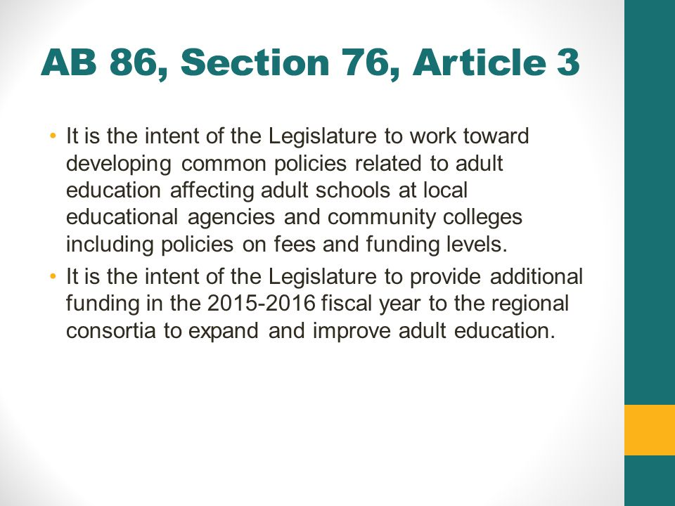AB 86, Section 76, Article 3 It is the intent of the Legislature to work toward developing common policies related to adult education affecting adult schools at local educational agencies and community colleges including policies on fees and funding levels.