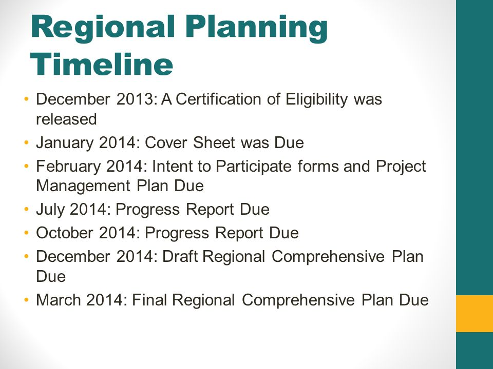 Regional Planning Timeline December 2013: A Certification of Eligibility was released January 2014: Cover Sheet was Due February 2014: Intent to Participate forms and Project Management Plan Due July 2014: Progress Report Due October 2014: Progress Report Due December 2014: Draft Regional Comprehensive Plan Due March 2014: Final Regional Comprehensive Plan Due