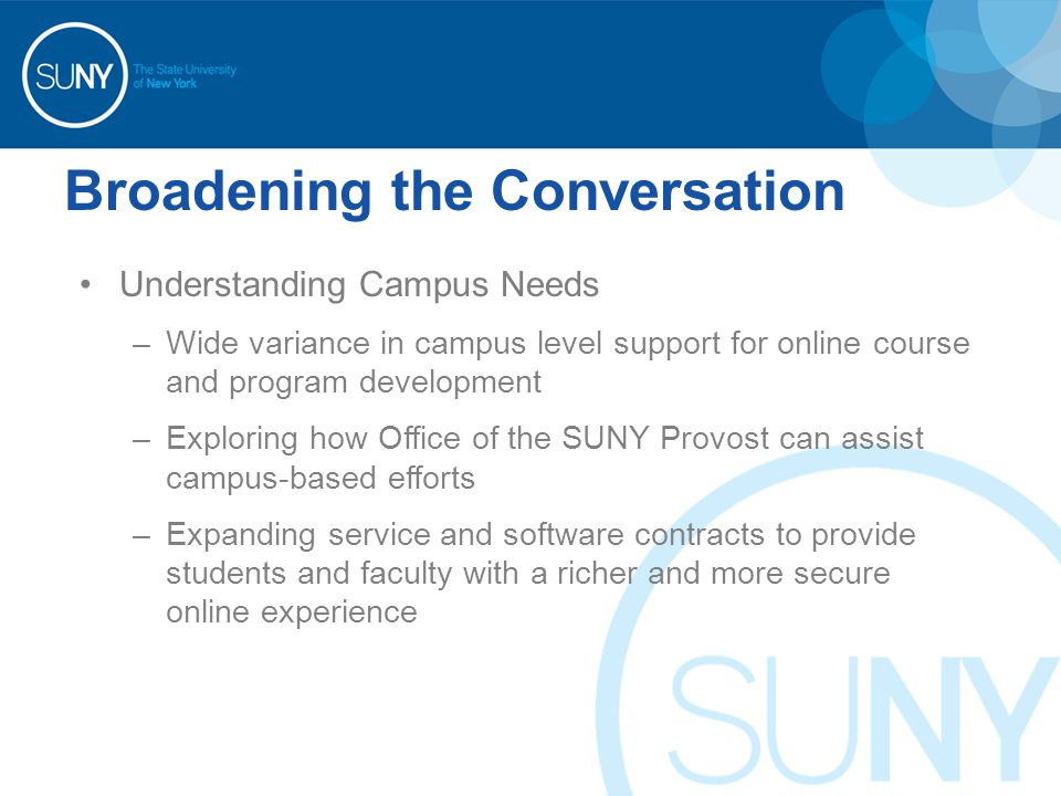 Broadening the Conversation Understanding Campus Needs –Wide variance in campus level support for online course and program development –Exploring how Office of the SUNY Provost can assist campus-based efforts –Expanding service and software contracts to provide students and faculty with a richer and more secure online experience